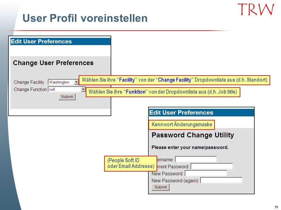 10 TRW User Profil voreinstellen Wählen Sie ihre Facility von der Change Facility Dropdownliste aus (d.h. Standort) Wählen Sie ihre Funktion von der D