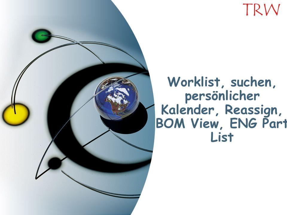 TRW Worklist, suchen, persönlicher Kalender, Reassign, BOM View, ENG Part List