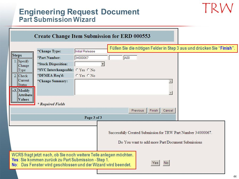 44 TRW Engineering Request Document Part Submission Wizard Füllen Sie die nötigen Felder in Step 3 aus und drücken Sie Finish. WCRS fragt jetzt nach,