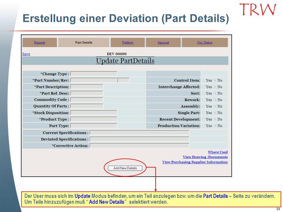 54 TRW Erstellung einer Deviation (Part Details) Der User muss sich im Update Modus befinden, um ein Teil anzulegen bzw. um die Part Details – Seite z