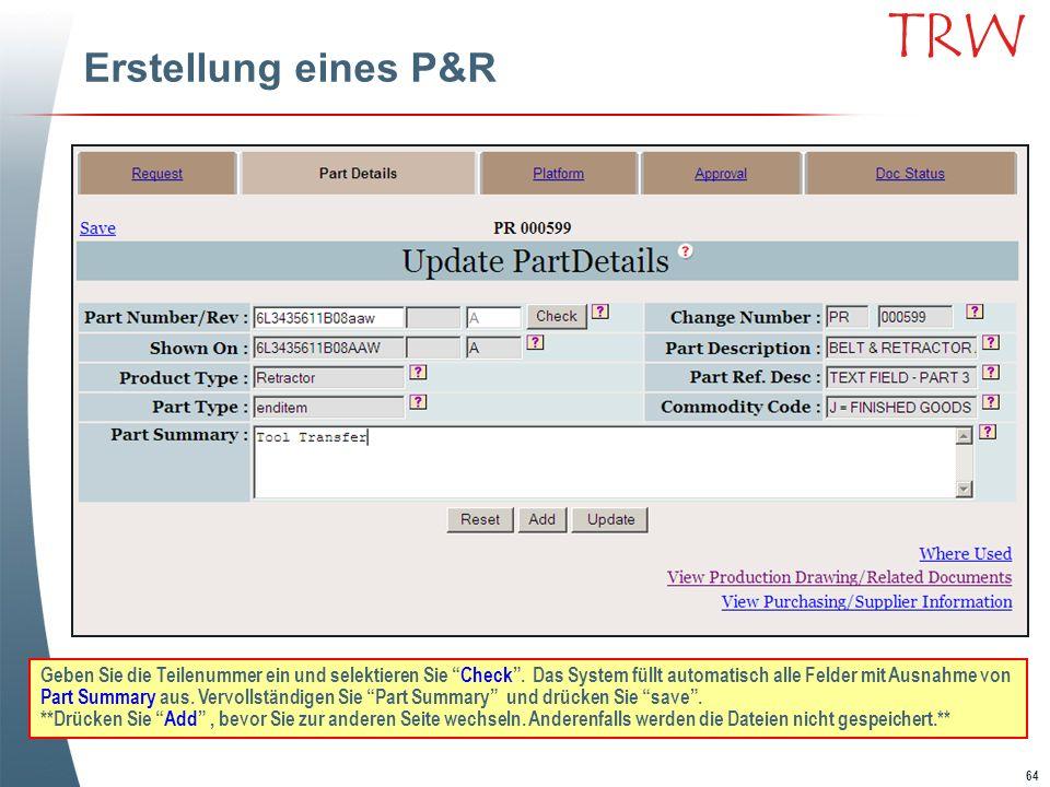64 TRW Erstellung eines P&R Geben Sie die Teilenummer ein und selektieren Sie Check. Das System füllt automatisch alle Felder mit Ausnahme von Part Su
