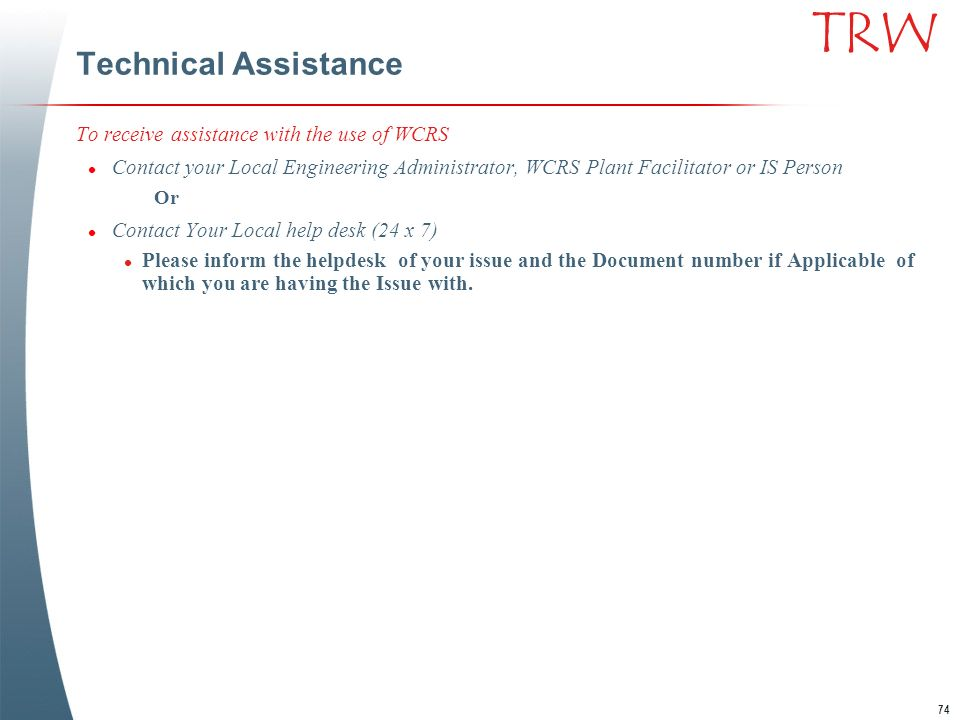 74 TRW Technical Assistance To receive assistance with the use of WCRS l Contact your Local Engineering Administrator, WCRS Plant Facilitator or IS Pe