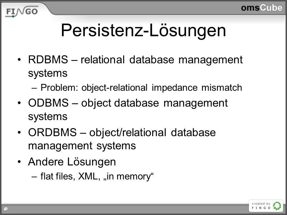 Persistenz-Lösungen RDBMS – relational database management systems –Problem: object-relational impedance mismatch ODBMS – object database management s