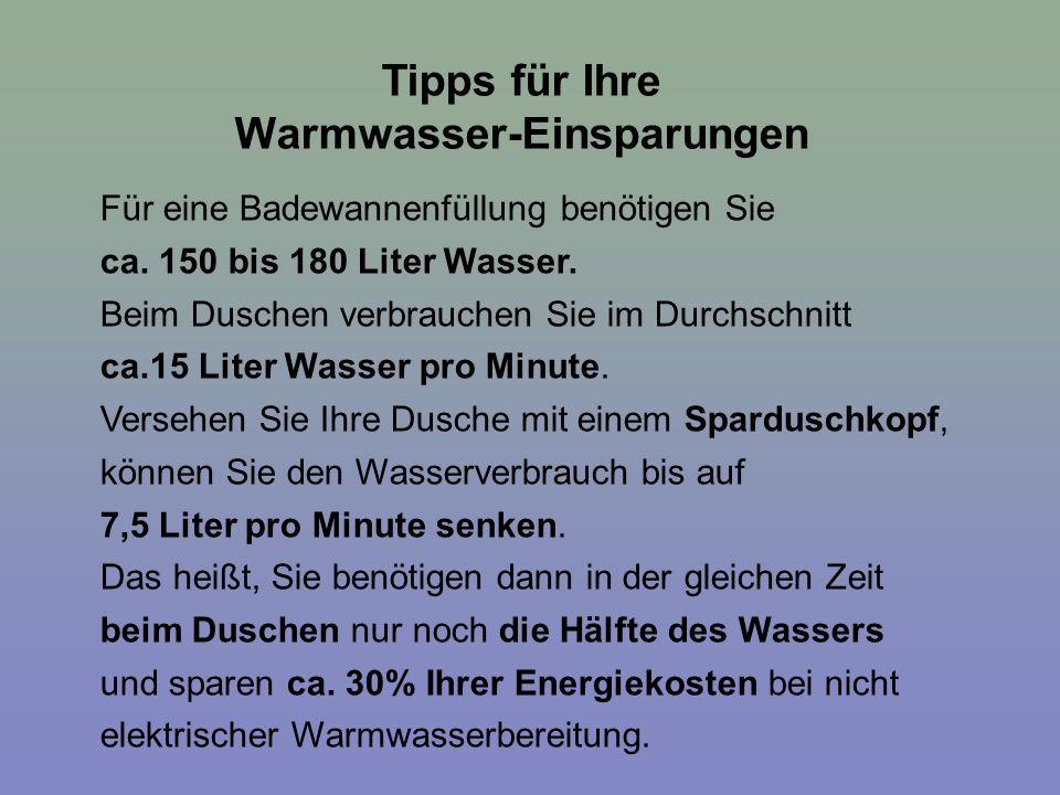 Tipps für Ihre Warmwasser-Einsparungen Für eine Badewannenfüllung benötigen Sie ca. 150 bis 180 Liter Wasser. Beim Duschen verbrauchen Sie im Durchsch
