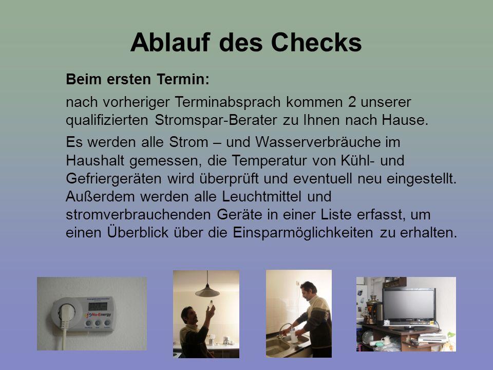 Ablauf des Checks Beim ersten Termin: nach vorheriger Terminabsprach kommen 2 unserer qualifizierten Stromspar-Berater zu Ihnen nach Hause. Es werden