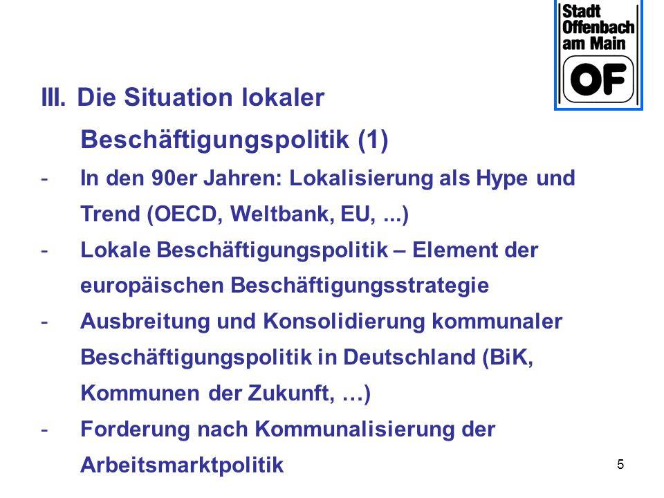 5 III. Die Situation lokaler Beschäftigungspolitik (1) -In den 90er Jahren: Lokalisierung als Hype und Trend (OECD, Weltbank, EU,...) -Lokale Beschäft