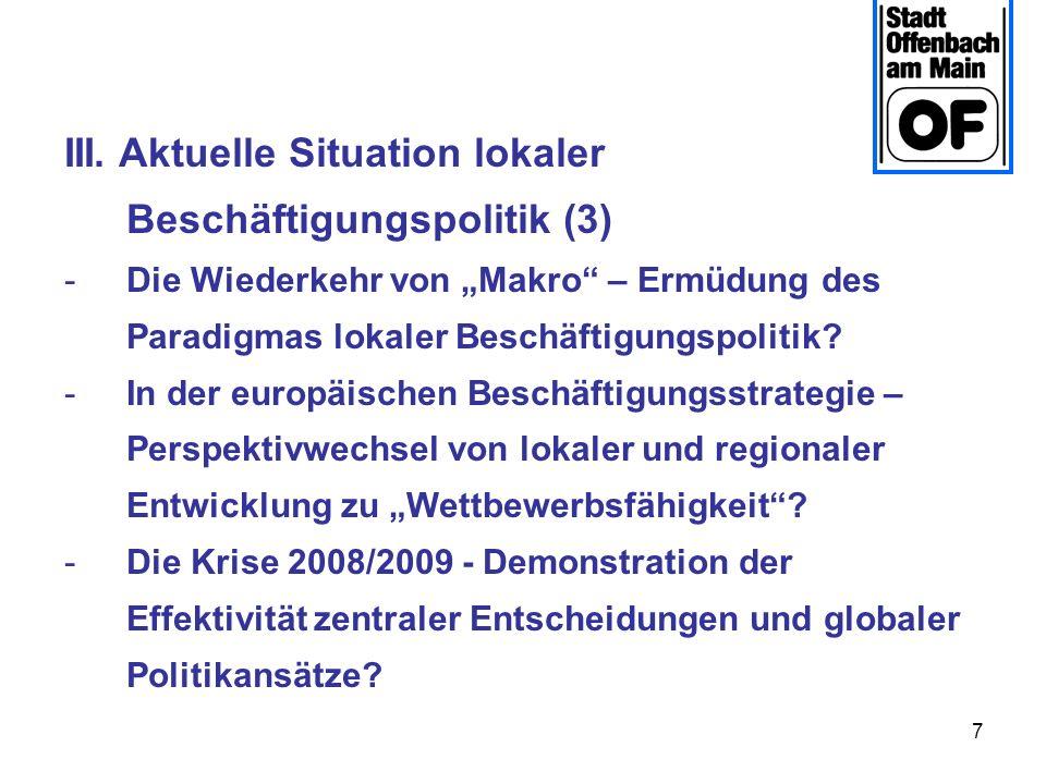 7 III. Aktuelle Situation lokaler Beschäftigungspolitik (3) -Die Wiederkehr von Makro – Ermüdung des Paradigmas lokaler Beschäftigungspolitik? -In der