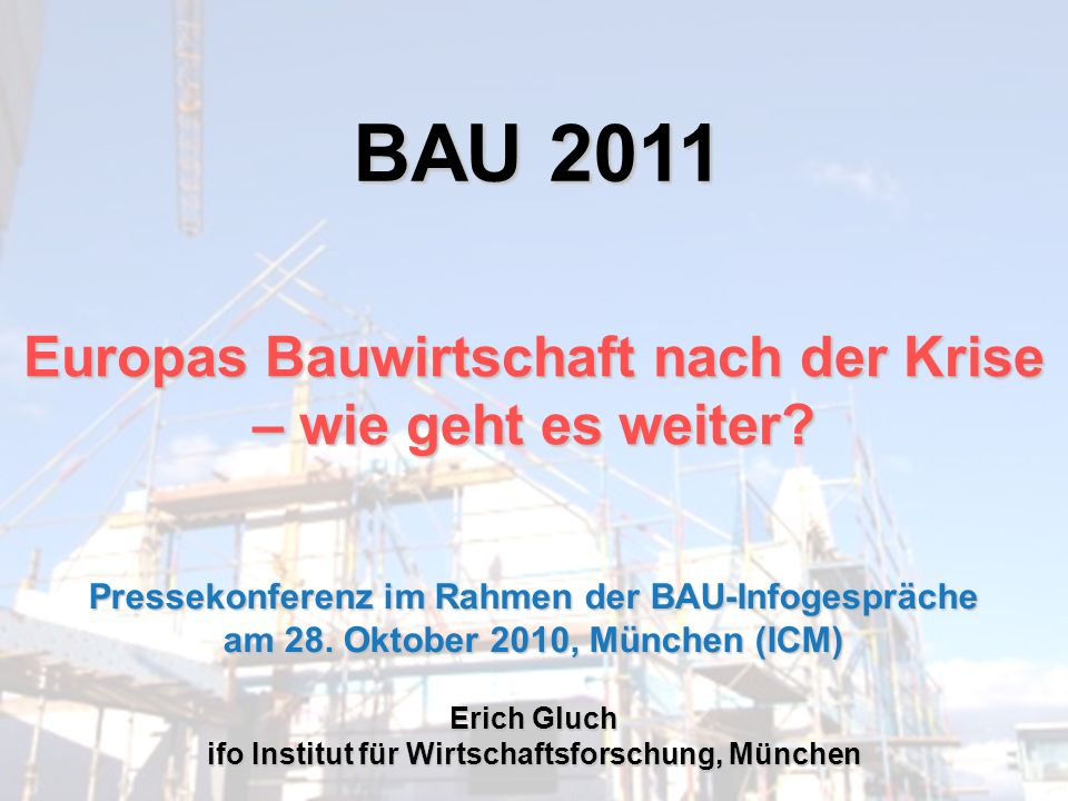 BAU 2011 Europas Bauwirtschaft nach der Krise – wie geht es weiter? Erich Gluch ifo Institut für Wirtschaftsforschung, München Pressekonferenz im Rahm
