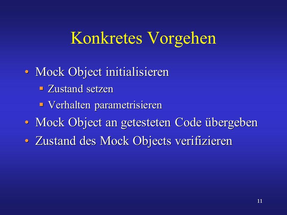 11 Konkretes Vorgehen Mock Object initialisieren Zustand setzen Verhalten parametrisieren Mock Object an getesteten Code übergeben Zustand des Mock Ob
