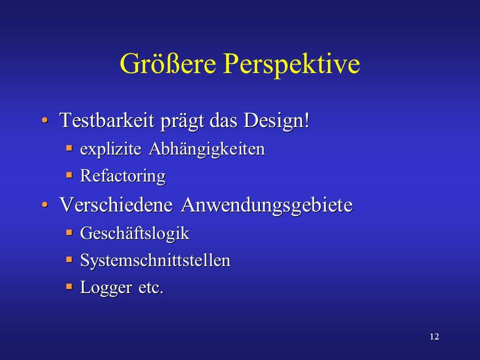 12 Größere Perspektive Testbarkeit prägt das Design! explizite Abhängigkeiten Refactoring Verschiedene Anwendungsgebiete Geschäftslogik Systemschnitts