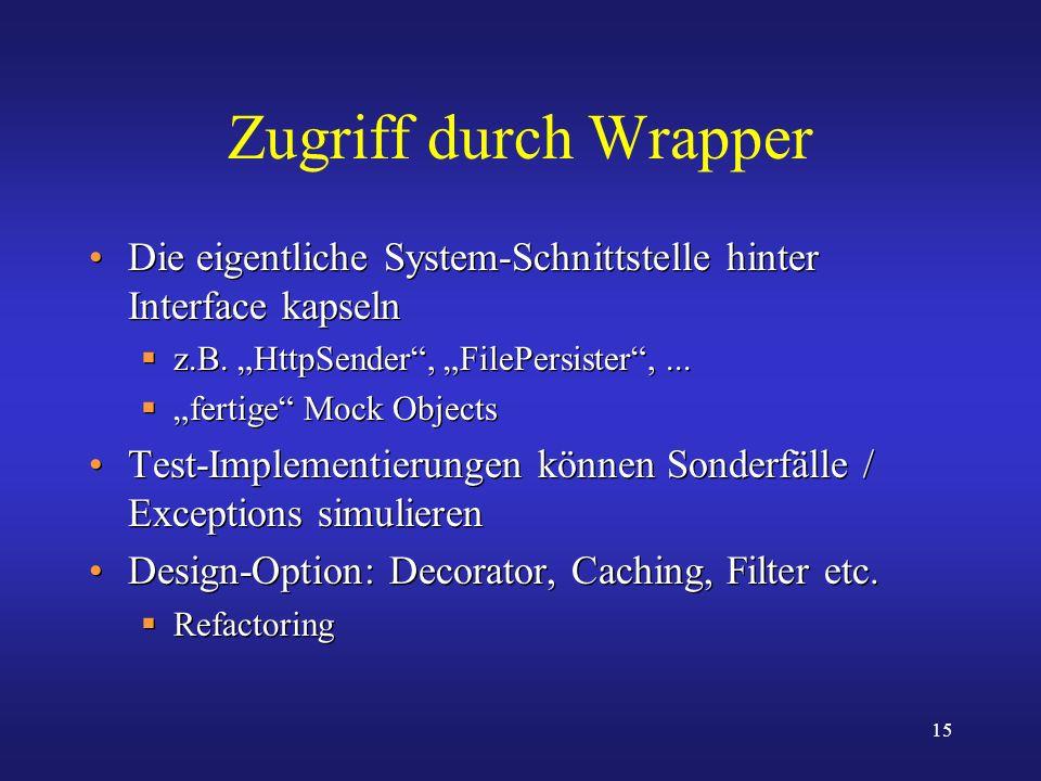15 Zugriff durch Wrapper Die eigentliche System-Schnittstelle hinter Interface kapseln z.B. HttpSender, FilePersister,... fertige Mock Objects Test-Im