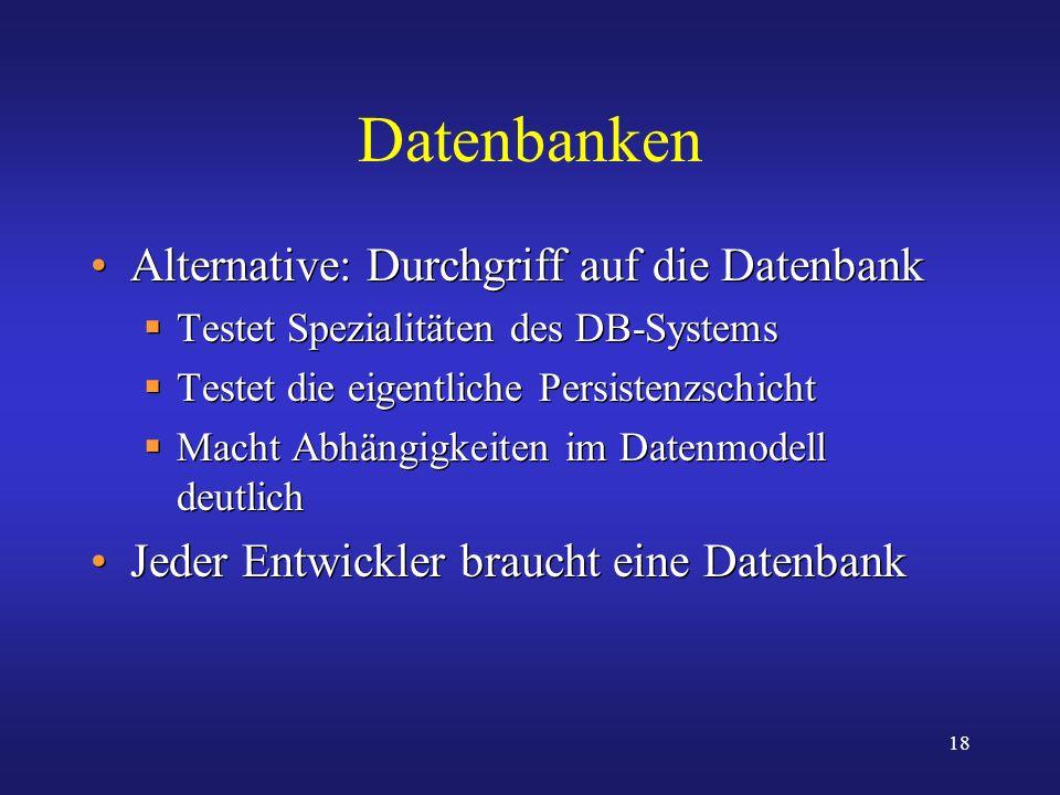 18 Datenbanken Alternative: Durchgriff auf die Datenbank Testet Spezialitäten des DB-Systems Testet die eigentliche Persistenzschicht Macht Abhängigke
