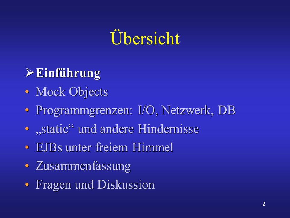 2 Übersicht Einführung Mock Objects Programmgrenzen: I/O, Netzwerk, DB static und andere Hindernisse EJBs unter freiem Himmel Zusammenfassung Fragen u