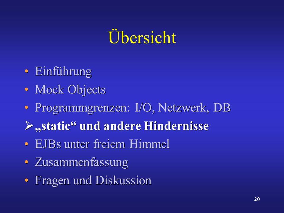 20 Übersicht Einführung Mock Objects Programmgrenzen: I/O, Netzwerk, DB static und andere Hindernisse EJBs unter freiem Himmel Zusammenfassung Fragen