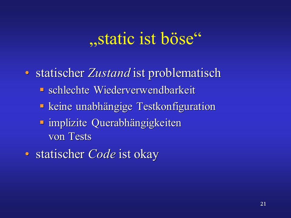 21 static ist böse statischer Zustand ist problematisch schlechte Wiederverwendbarkeit keine unabhängige Testkonfiguration implizite Querabhängigkeite