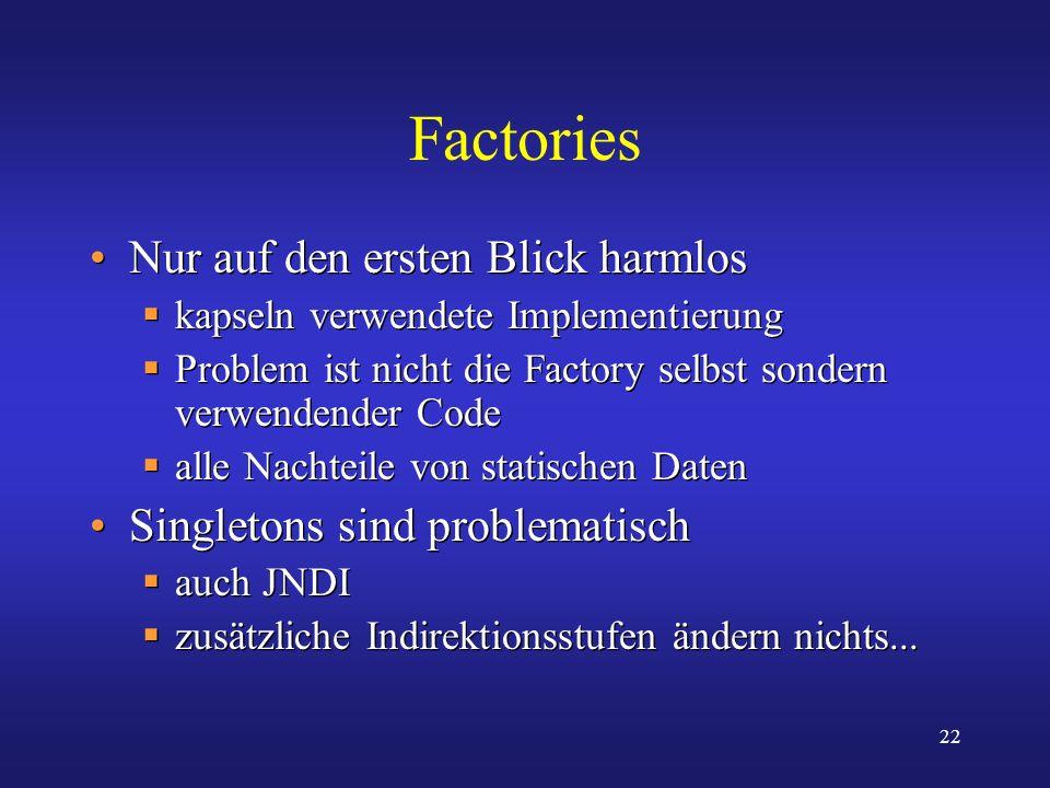 22 Factories Nur auf den ersten Blick harmlos kapseln verwendete Implementierung Problem ist nicht die Factory selbst sondern verwendender Code alle N