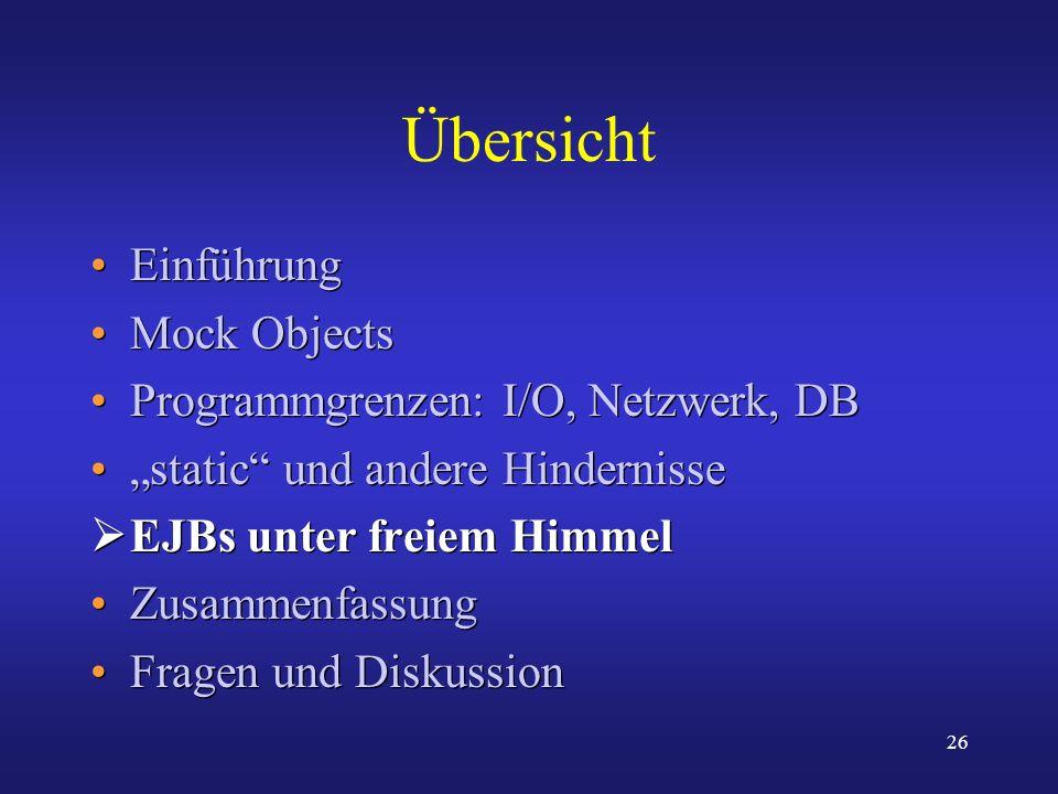 26 Übersicht Einführung Mock Objects Programmgrenzen: I/O, Netzwerk, DB static und andere Hindernisse EJBs unter freiem Himmel Zusammenfassung Fragen