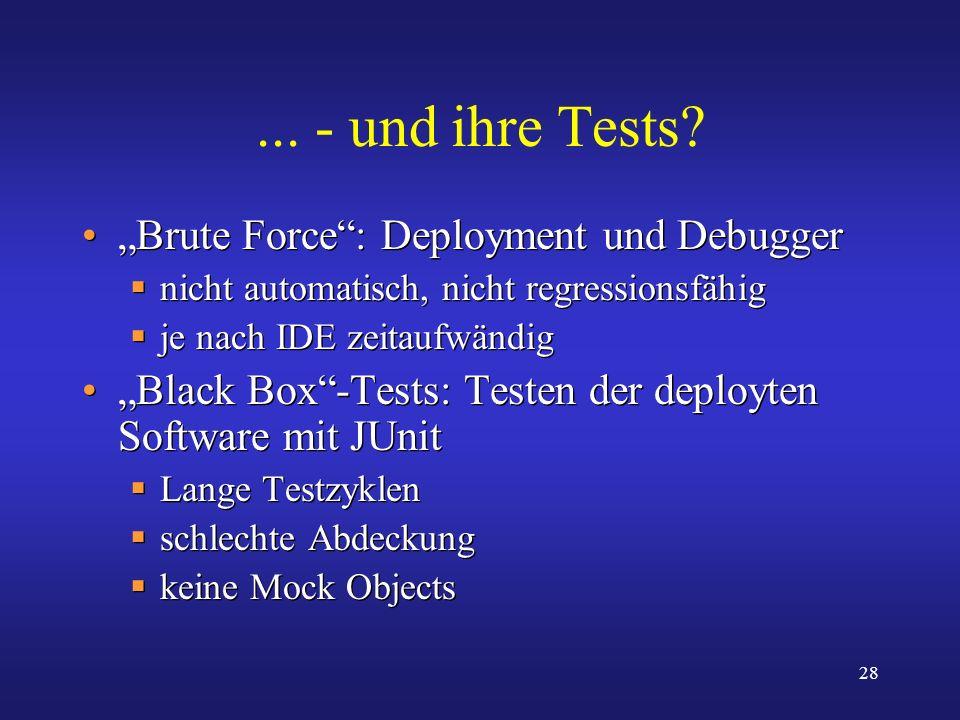 28... - und ihre Tests? Brute Force: Deployment und Debugger nicht automatisch, nicht regressionsfähig je nach IDE zeitaufwändig Black Box-Tests: Test