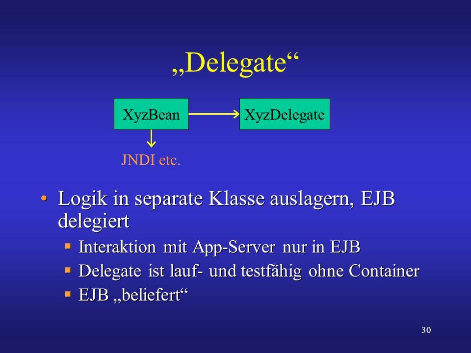 30 Delegate Logik in separate Klasse auslagern, EJB delegiert Interaktion mit App-Server nur in EJB Delegate ist lauf- und testfähig ohne Container EJ