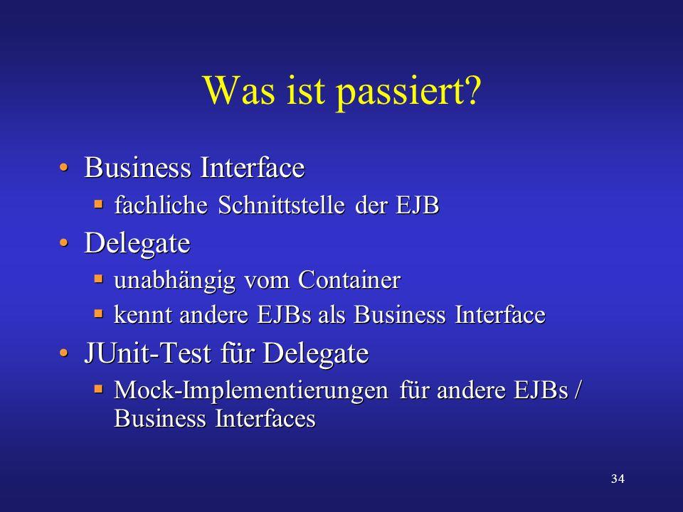 34 Was ist passiert? Business Interface fachliche Schnittstelle der EJB Delegate unabhängig vom Container kennt andere EJBs als Business Interface JUn