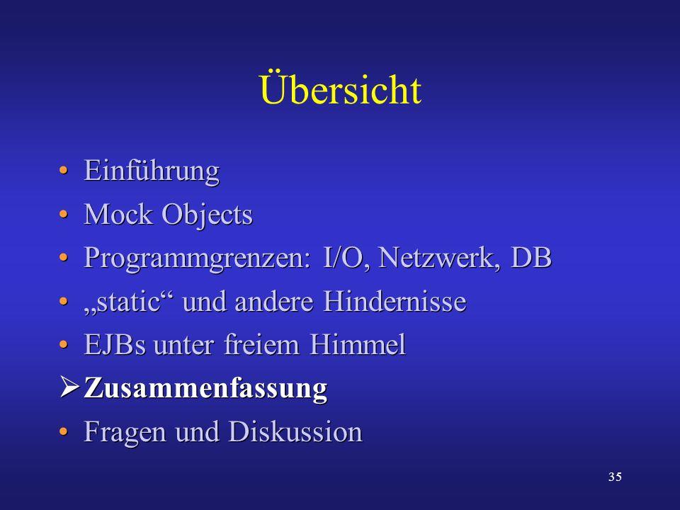 35 Übersicht Einführung Mock Objects Programmgrenzen: I/O, Netzwerk, DB static und andere Hindernisse EJBs unter freiem Himmel Zusammenfassung Fragen
