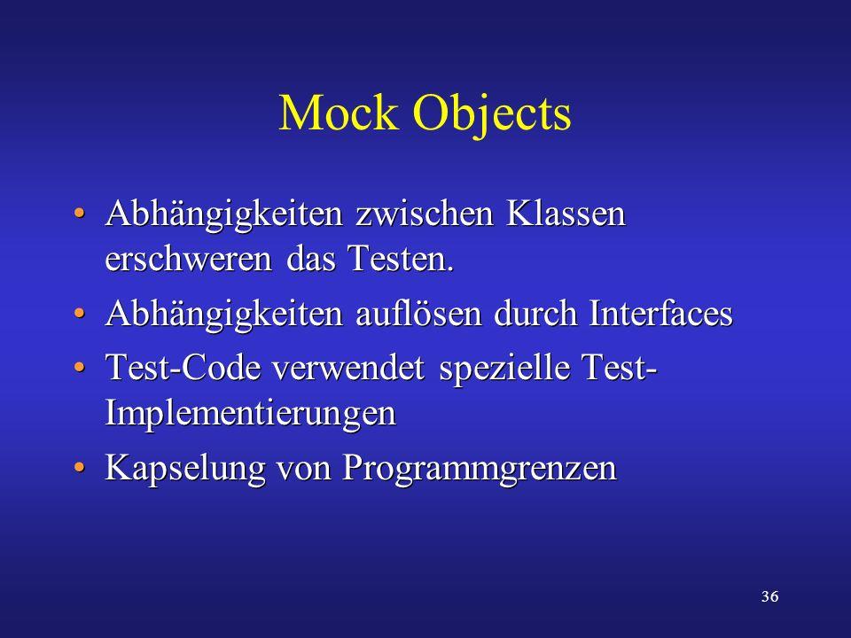 36 Mock Objects Abhängigkeiten zwischen Klassen erschweren das Testen. Abhängigkeiten auflösen durch Interfaces Test-Code verwendet spezielle Test- Im
