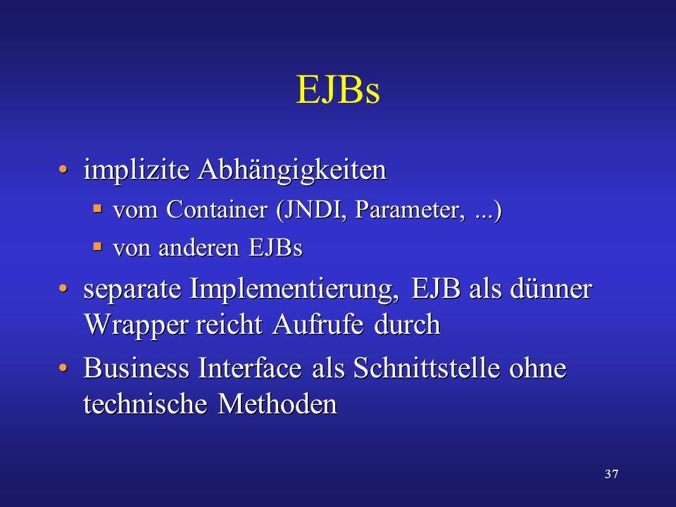 37 EJBs implizite Abhängigkeiten vom Container (JNDI, Parameter,...) von anderen EJBs separate Implementierung, EJB als dünner Wrapper reicht Aufrufe