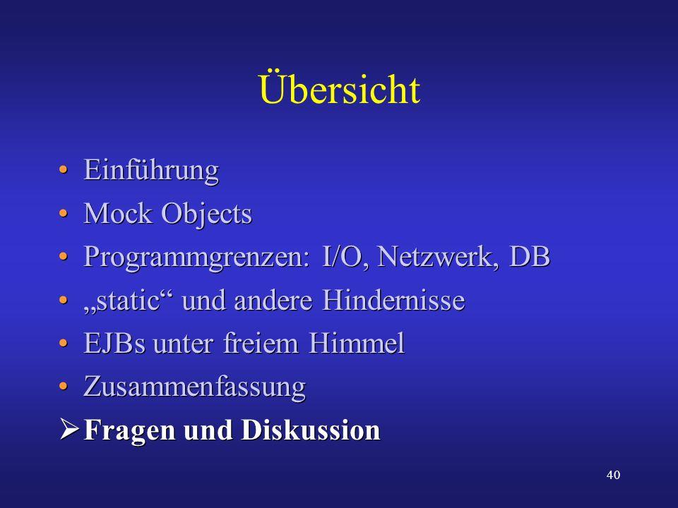 40 Übersicht Einführung Mock Objects Programmgrenzen: I/O, Netzwerk, DB static und andere Hindernisse EJBs unter freiem Himmel Zusammenfassung Fragen
