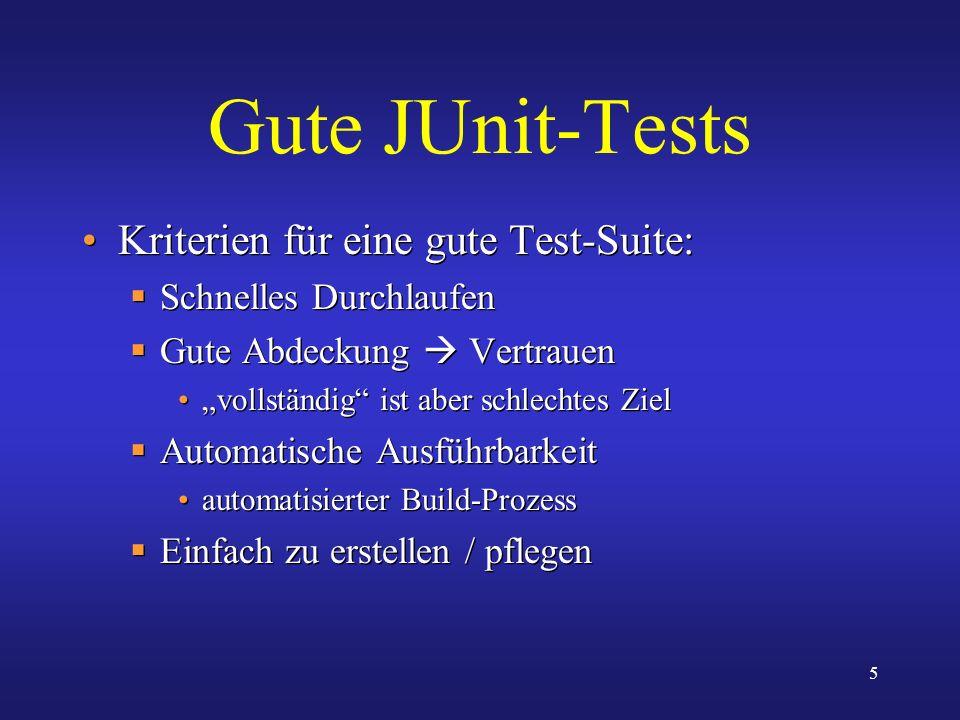 5 Gute JUnit-Tests Kriterien für eine gute Test-Suite: Schnelles Durchlaufen Gute Abdeckung Vertrauen vollständig ist aber schlechtes Ziel Automatisch