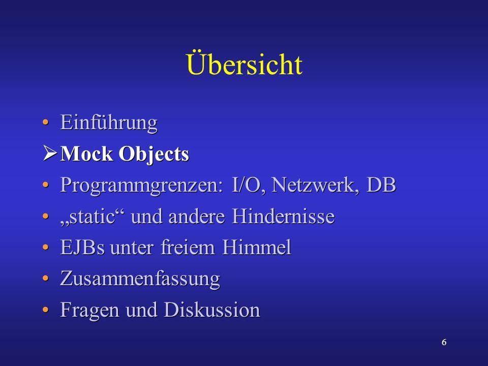 6 Übersicht Einführung Mock Objects Programmgrenzen: I/O, Netzwerk, DB static und andere Hindernisse EJBs unter freiem Himmel Zusammenfassung Fragen u