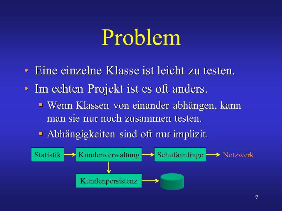 7 Problem Eine einzelne Klasse ist leicht zu testen. Im echten Projekt ist es oft anders. Wenn Klassen von einander abhängen, kann man sie nur noch zu