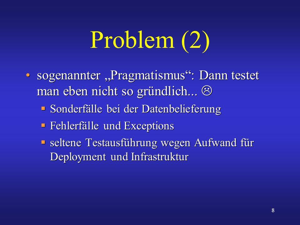 8 Problem (2) sogenannter Pragmatismus: Dann testet man eben nicht so gründlich... Sonderfälle bei der Datenbelieferung Fehlerfälle und Exceptions sel