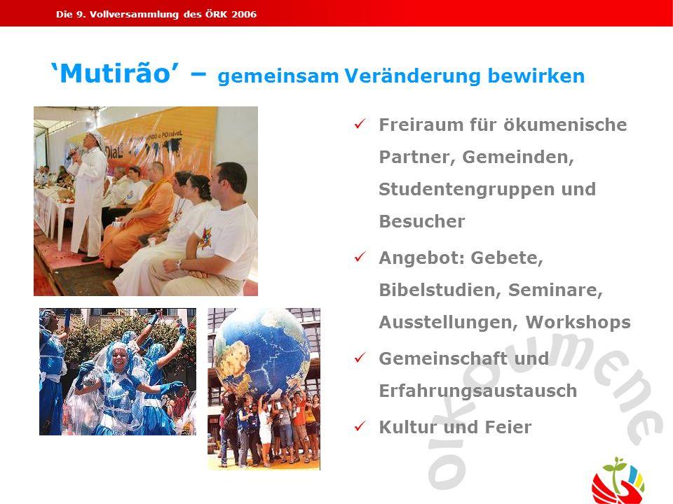 Die 9. Vollversammlung des ÖRK 2006 Mutirão – gemeinsam Veränderung bewirken Freiraum für ökumenische Partner, Gemeinden, Studentengruppen und Besuche