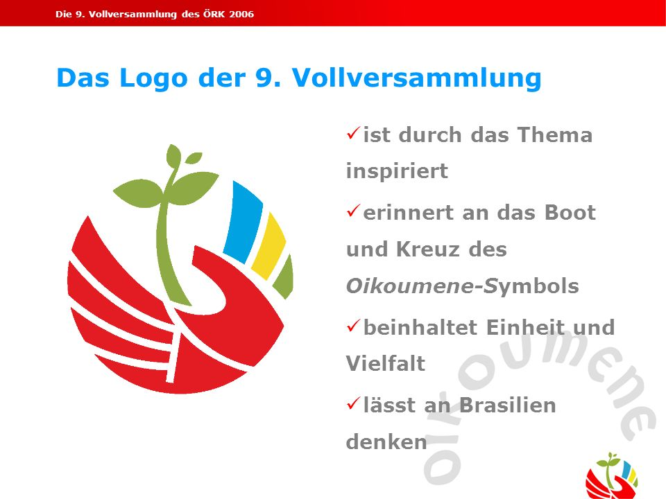 Die 9. Vollversammlung des ÖRK 2006 Das Logo der 9. Vollversammlung ist durch das Thema inspiriert erinnert an das Boot und Kreuz des Oikoumene-Symbol