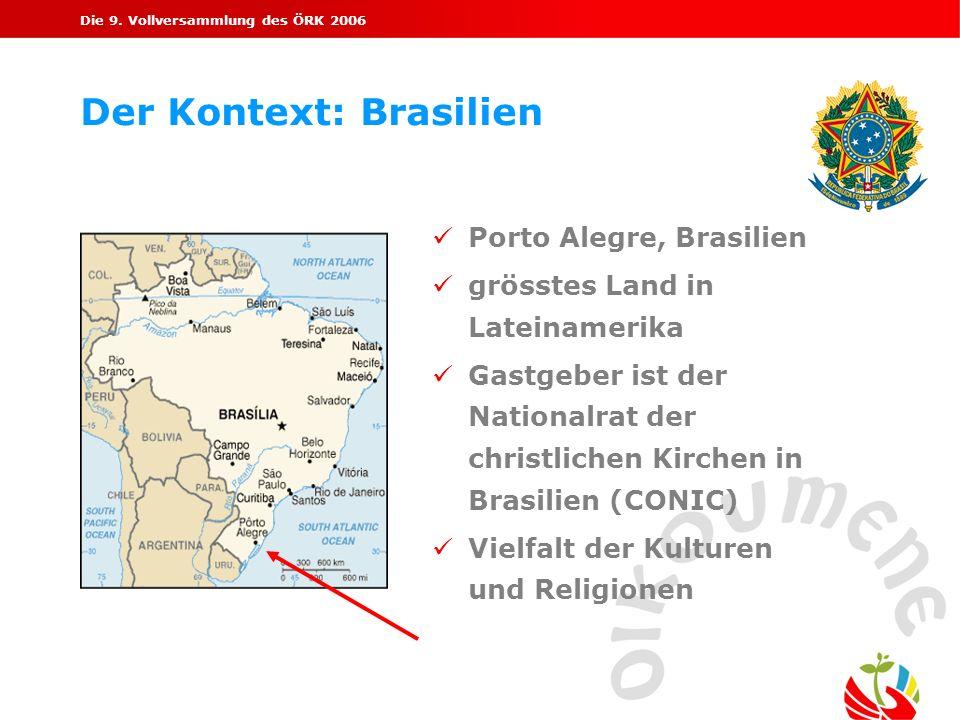 Die 9. Vollversammlung des ÖRK 2006 Der Kontext: Brasilien Porto Alegre, Brasilien grösstes Land in Lateinamerika Gastgeber ist der Nationalrat der ch