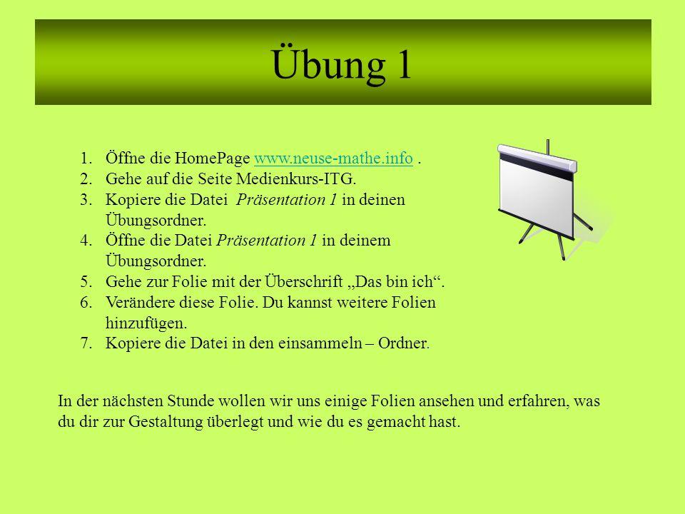 Übung 1 1.Öffne die HomePage www.neuse-mathe.info.www.neuse-mathe.info 2.Gehe auf die Seite Medienkurs-ITG. 3.Kopiere die Datei Präsentation 1 in dein
