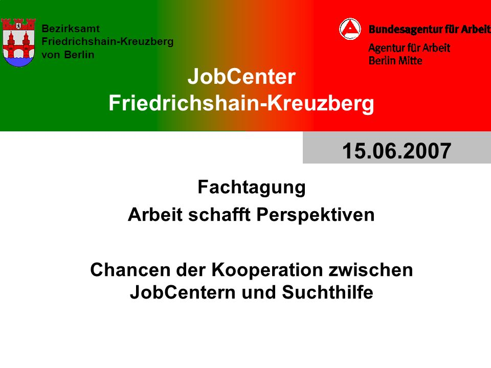 JobCenter Friedrichshain-Kreuzberg Bezirksamt Friedrichshain-Kreuzberg von Berlin Fachtagung Arbeit schafft Perspektiven Chancen der Kooperation zwisc