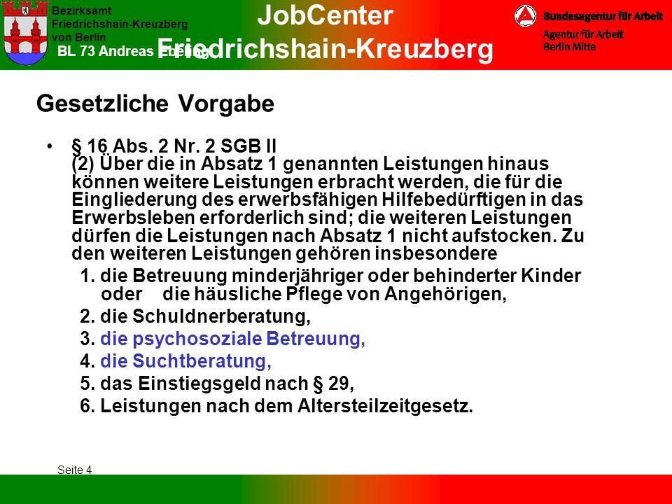 JobCenter Friedrichshain-Kreuzberg Bezirksamt Friedrichshain-Kreuzberg von Berlin Seite 4 BL 73 Andreas Ebeling Gesetzliche Vorgabe § 16 Abs. 2 Nr. 2