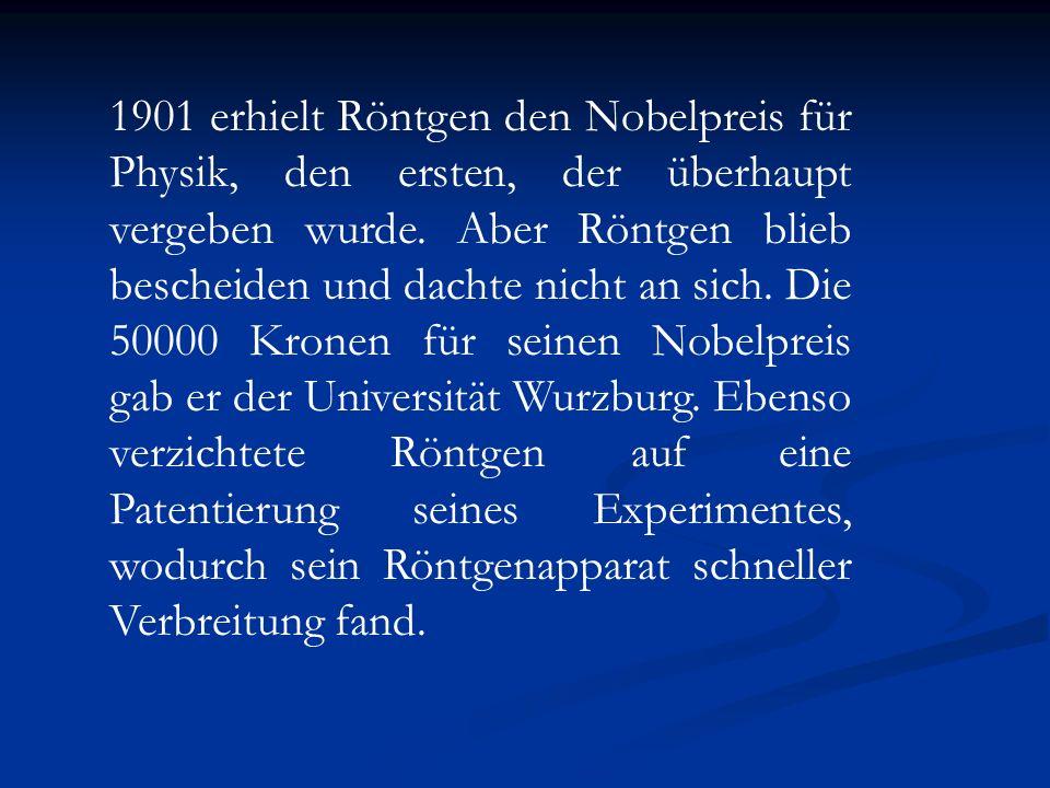 1901 erhielt Röntgen den Nobelpreis für Physik, den ersten, der überhaupt vergeben wurde. Aber Röntgen blieb bescheiden und dachte nicht an sich. Die