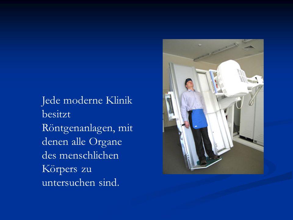 Jede moderne Klinik besitzt Röntgenanlagen, mit denen alle Organe des menschlichen Körpers zu untersuchen sind.