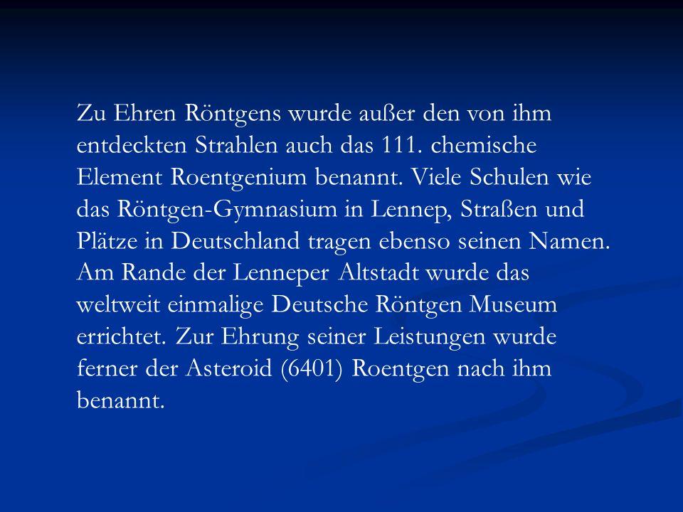 Zu Ehren Röntgens wurde außer den von ihm entdeckten Strahlen auch das 111. chemische Element Roentgenium benannt. Viele Schulen wie das Röntgen-Gymna