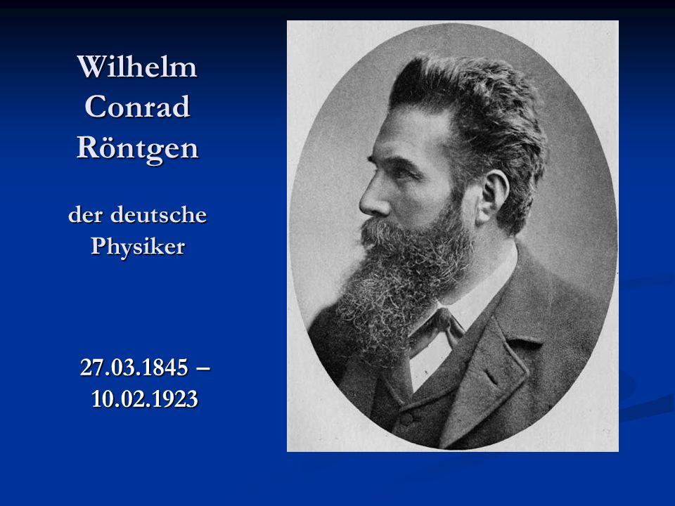 Wilhelm Conrad Röntgen der deutsche Physiker 27.03.1845 – 10.02.1923