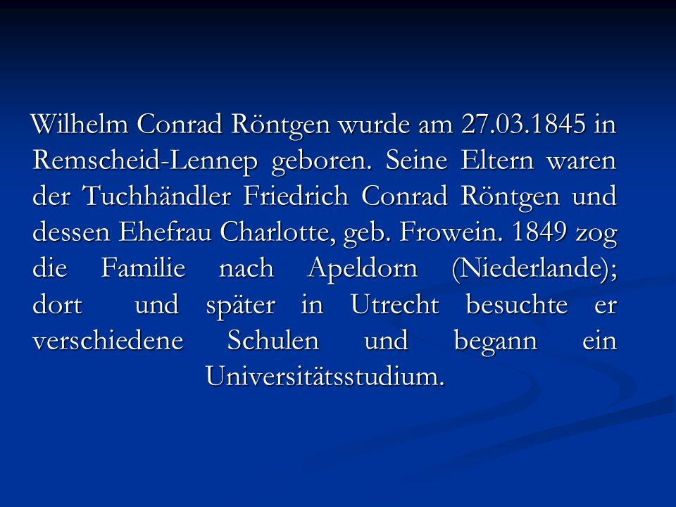 Wilhelm Conrad Röntgen wurde am 27.03.1845 in Remscheid-Lennep geboren. Seine Eltern waren der Tuchhändler Friedrich Conrad Röntgen und dessen Ehefrau