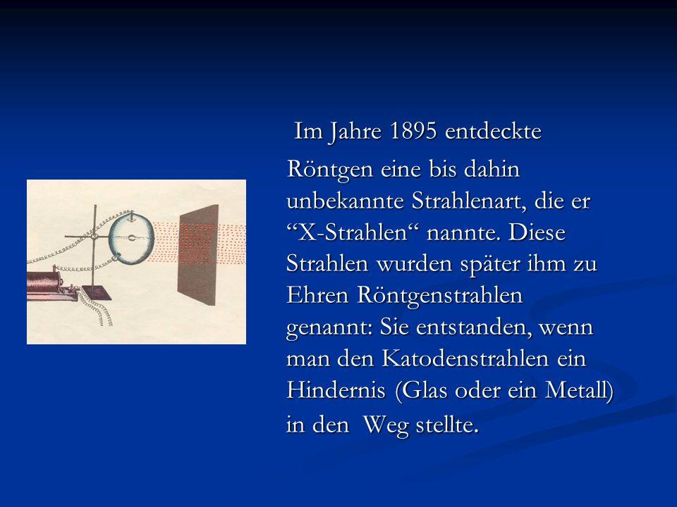 Im Jahre 1895 entdeckte Im Jahre 1895 entdeckte Röntgen eine bis dahin unbekannte Strahlenart, die er X-Strahlen nannte. Diese Strahlen wurden später