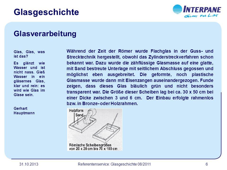 31.10.20136 Während der Zeit der Römer wurde Flachglas in der Guss- und Strecktechnik hergestellt, obwohl das Zylinderstreckverfahren schon bekannt wa