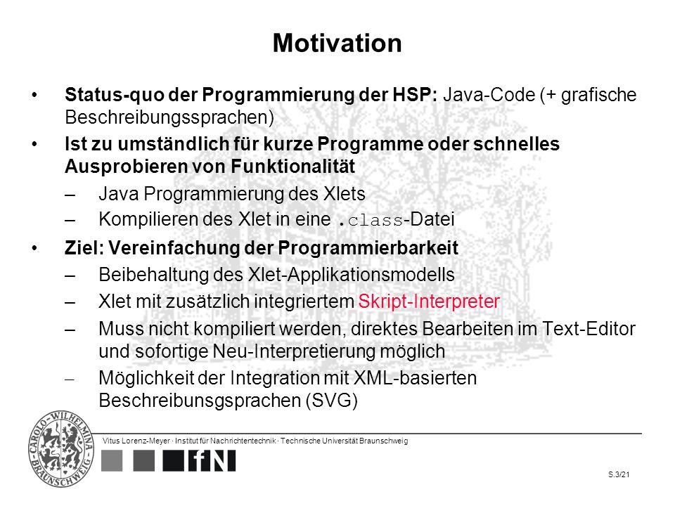 Vitus Lorenz-Meyer · Institut für Nachrichtentechnik · Technische Universität Braunschweig S.14/21 Evaluationsschritte 1.Suche von geeigneten Skriptsprachen-Implementationen –Kriterien: Implementiert in Java Vielseitig verwendbar (general-purpose Skriptsprache) –Ergebnis: 18 relevante Implementationen 2.Test auf Lauffähigkeit in Java ME CDC –Die HSP ist in Java ME CDC implementiert –Ergebnis: 6 in CDC-Umgebung ausführbar (Häufigster Fehler: Fehlen des Packets java.nio.charset in Java ME) 3.Performance-Tests anhand von 5 Testcases –Auswahl der Tests folgt Beispiel aus der Literatur Reine Ladezeit des Interpreters CPU, I/O, Hash, String-Performance 4.Auswahl und Empfehlung –Kriterien: Performance, gute Standardbibliothek, große Community, einfach zu erlernende Syntax