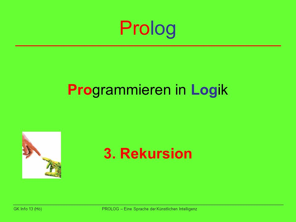 GK Info 13 (Hö)PROLOG – Eine Sprache der Künstlichen Intelligenz Beispiel 4 zunächst werden die Fakten probiert; dies misslingt dann wird die Regel probiert; dabei wird versucht, die Teilziele auf der rechten Seite zu erfüllen dies gelingt mit dem ersten Teilziel; dies ist aber nichts anderes als die ursprüngliche Anfrage das Spiel beginnt von vorne => Endlosschleife