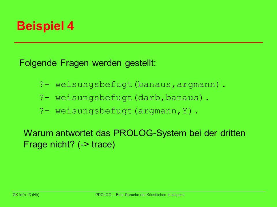 GK Info 13 (Hö)PROLOG – Eine Sprache der Künstlichen Intelligenz Beispiel 4 ?- weisungsbefugt(banaus,argmann). ?- weisungsbefugt(darb,banaus). ?- weis