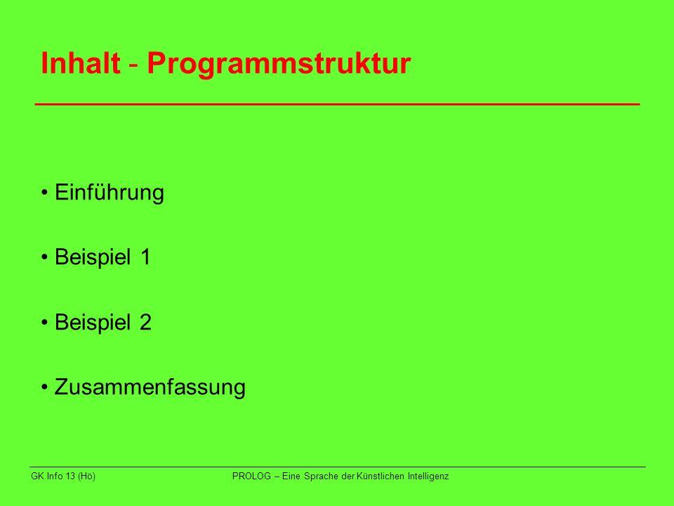 GK Info 13 (Hö)PROLOG – Eine Sprache der Künstlichen Intelligenz Inhalt - Programmstruktur Einführung Beispiel 1 Beispiel 2 Zusammenfassung