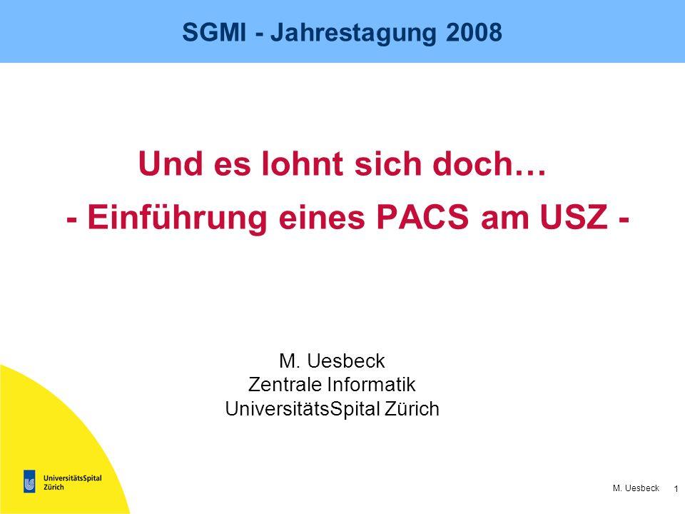 1 M. Uesbeck SGMI - Jahrestagung 2008 Und es lohnt sich doch… - Einführung eines PACS am USZ - M. Uesbeck Zentrale Informatik UniversitätsSpital Züric